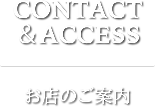 CONTACT&ACCESS お店のご案内